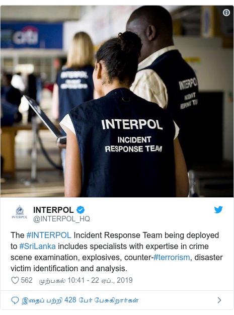 டுவிட்டர் இவரது பதிவு @INTERPOL_HQ: The #INTERPOL Incident Response Team being deployed to #SriLanka includes specialists with expertise in crime scene examination, explosives, counter-#terrorism, disaster victim identification and analysis.