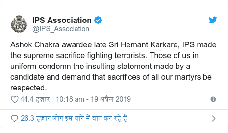 ट्विटर पोस्ट @IPS_Association: Ashok Chakra awardee late Sri Hemant Karkare, IPS made the supreme sacrifice fighting terrorists. Those of us in uniform condemn the insulting statement made by a candidate and demand that sacrifices of all our martyrs be respected.