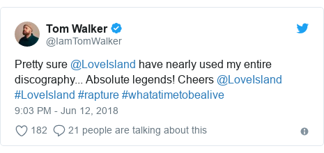 Twitter post by @IamTomWalker: Pretty sure @LoveIsland have nearly used my entire discography... Absolute legends! Cheers @LoveIsland #LoveIsland #rapture #whatatimetobealive