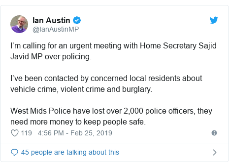 Twitter post by @IanAustinMP: I'm calling for an urgent meeting with Home Secretary Sajid Javid MP over policing.I've been contacted by concerned local residents about vehicle crime, violent crime and burglary.West Mids Police have lost over 2,000 police officers, they need more money to keep people safe.