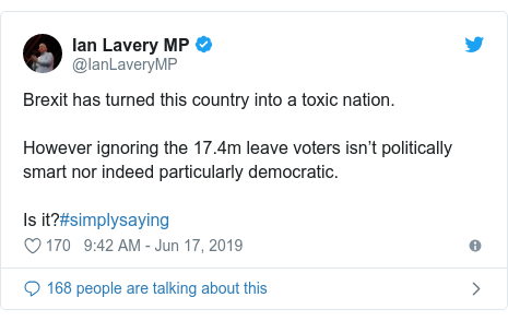 Twitter post by @IanLaveryMP: Brexit has turned this country into a toxic nation.However ignoring the 17.4m leave voters isn't politically smart nor indeed particularly democratic.Is it?#simplysaying