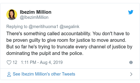 Twitter post by @IbezimMillion: There's something called accountability. You don't have to be proven guilty to give room for justice to move around. But so far he's trying to truncate every channel of justice by dominating the pulpit and the police.