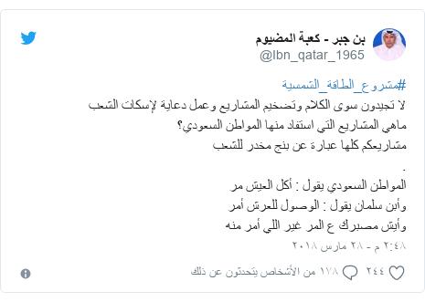 تويتر رسالة بعث بها @Ibn_qatar_1965: #مشروع_الطاقة_الشمسية لا تجيدون سوى الكلام وتضخيم المشاريع وعمل دعاية لإسكات الشعبماهي المشاريع التي استفاد منها المواطن السعودي؟مشاريعكم كلها عبارة عن بنج مخدر للشعب.المواطن السعودي يقول   أكل العيش مروأبن سلمان يقول   الوصول للعرش أمروأيش مصبرك ع المر غير اللي أمر منه