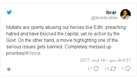 ٹوئٹر پوسٹس @IbrarIbrahim کے حساب سے: Mullahs are openly abusing our heroes like Edhi, preaching hatred and have blocked the capital, yet no action by the Govt. On the other hand, a movie highlighting one of the serious issues gets banned. Completely messed up priorities!#Verna