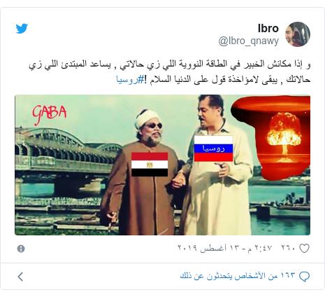 تويتر رسالة بعث بها @Ibro_qnawy: و إذا مكانش الخبير في الطاقة النووية اللي زي حالاتي , يساعد المبتدئ اللي زي حالاتك , يبقى لامؤاخذة قول على الدنيا السلام !#روسيا