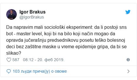 Twitter post by @IgorBrakus: Da napravim mali sociološki eksperiment  da li postoji sns bot - master level, koji bi na bilo koji način mogao da opravda jučerašnju predsednikovu posetu teško bolesnoj deci bez zaštitne maske u vreme epidemije gripa, da bi se slikao?