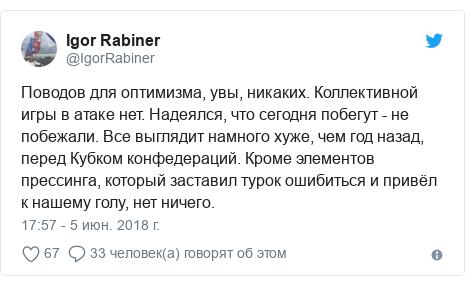 Twitter пост, автор: @IgorRabiner: Поводов для оптимизма, увы, никаких. Коллективной игры в атаке нет. Надеялся, что сегодня побегут - не побежали. Все выглядит намного хуже, чем год назад, перед Кубком конфедераций. Кроме элементов прессинга, который заставил турок ошибиться и привёл к нашему голу, нет ничего.
