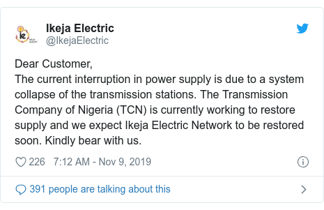 Twitter post by @IkejaElectric: Dear Customer, The current interruption in power supply is due to a system collapse of the transmission stations. The Transmission Company of Nigeria (TCN) is currently working to restore supply and we expect Ikeja Electric Network to be restored soon. Kindly bear with us.