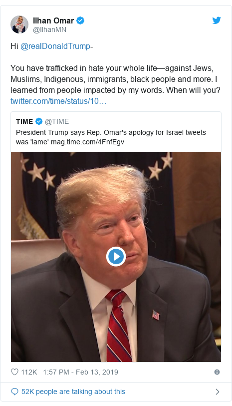 Twitter post by @IlhanMN: Hi @realDonaldTrump- You have trafficked in hate your whole life—against Jews, Muslims, Indigenous, immigrants, black people and more. I learned from people impacted by my words. When will you?