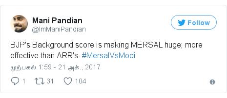டுவிட்டர் இவரது பதிவு @ImManiPandian: BJP's Background score is making MERSAL huge; more effective than ARR's. #MersalVsModi