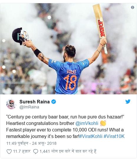"ट्विटर पोस्ट @ImRaina: ""Century pe century baar baar, run hue pure dus hazaar!"" Heartiest congratulations brother @imVkohli 👏Fastest player ever to complete 10,000 ODI runs! What a remarkable journey it's been so far!#ViratKohli #Virat10K"