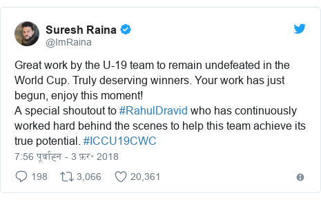 ट्विटर पोस्ट @ImRaina: Great work by the U-19 team to remain undefeated in the World Cup. Truly deserving winners. Your work has just begun, enjoy this moment! A special shoutout to #RahulDravid who has continuously worked hard behind the scenes to help this team achieve its true potential. #ICCU19CWC