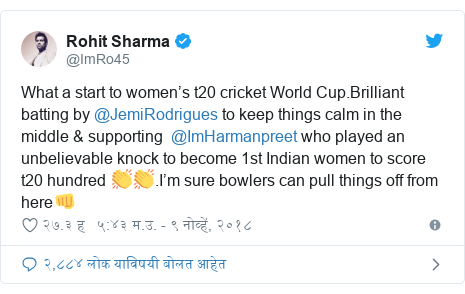 Twitter post by @ImRo45: What a start to women's t20 cricket World Cup.Brilliant batting by @JemiRodrigues to keep things calm in the middle & supporting  @ImHarmanpreet who played an unbelievable knock to become 1st Indian women to score t20 hundred 👏👏.I'm sure bowlers can pull things off from here👊
