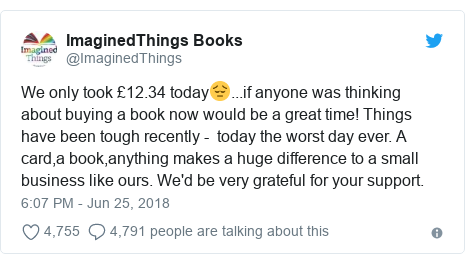 Twitter post by @ImaginedThings: We only took £12.34 today😔...if anyone was thinking about buying a book now would be a great time! Things have been tough recently -  today the worst day ever. A card,a book,anything makes a huge difference to a small business like ours. We'd be very grateful for your support.