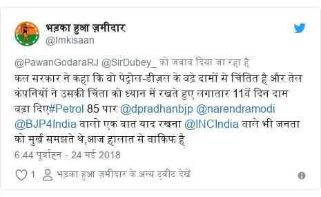 ट्विटर पोस्ट @Imkisaan: कल सरकार ने कहा कि वो पेट्रोल-डीज़ल के बढ़े दामों से चिंतित है और तेल कंपनियों ने उसकी चिंता को ध्यान में रखते हुए लगातार 11वें दिन दाम बढ़ा दिए#Petrol 85 पार @dpradhanbjp @narendramodi @BJP4India वालो एक बात याद रखना @INCIndia वाले भी जनता को मुर्ख समझते थे,आज हालात से वाकिफ है