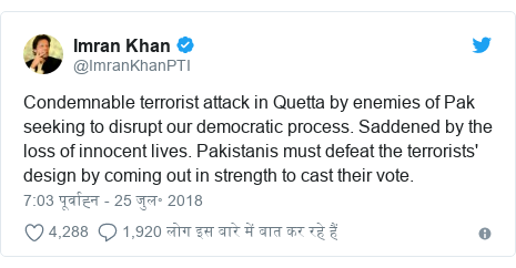 ट्विटर पोस्ट @ImranKhanPTI: Condemnable terrorist attack in Quetta by enemies of Pak seeking to disrupt our democratic process. Saddened by the loss of innocent lives. Pakistanis must defeat the terrorists' design by coming out in strength to cast their vote.