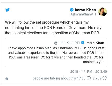 ٹوئٹر پوسٹس @ImranKhanPTI کے حساب سے: We will follow the set procedure which entails my nominating him on the PCB Board of Governors. He may then contest elections for the position of Chairman PCB.