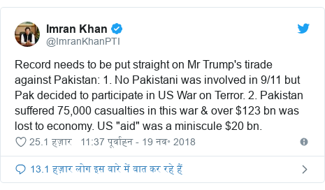 """ट्विटर पोस्ट @ImranKhanPTI: Record needs to be put straight on Mr Trump's tirade against Pakistan  1. No Pakistani was involved in 9/11 but Pak decided to participate in US War on Terror. 2. Pakistan suffered 75,000 casualties in this war & over $123 bn was lost to economy. US """"aid"""" was a miniscule $20 bn."""