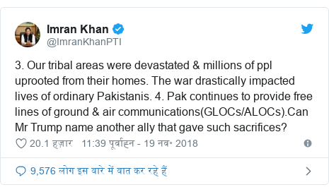 ट्विटर पोस्ट @ImranKhanPTI: 3. Our tribal areas were devastated & millions of ppl uprooted from their homes. The war drastically impacted lives of ordinary Pakistanis. 4. Pak continues to provide free lines of ground & air communications(GLOCs/ALOCs).Can Mr Trump name another ally that gave such sacrifices?