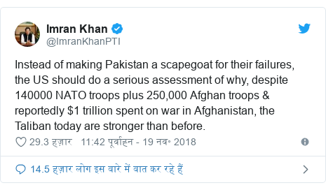 ट्विटर पोस्ट @ImranKhanPTI: Instead of making Pakistan a scapegoat for their failures, the US should do a serious assessment of why, despite 140000 NATO troops plus 250,000 Afghan troops & reportedly $1 trillion spent on war in Afghanistan, the Taliban today are stronger than before.