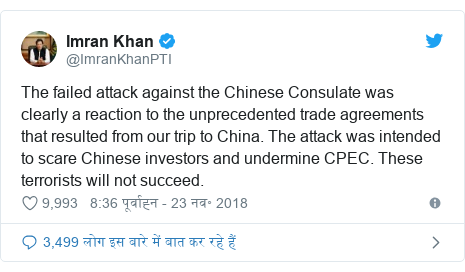 ट्विटर पोस्ट @ImranKhanPTI: The failed attack against the Chinese Consulate was clearly a reaction to the unprecedented trade agreements that resulted from our trip to China. The attack was intended to scare Chinese investors and undermine CPEC. These terrorists will not succeed.