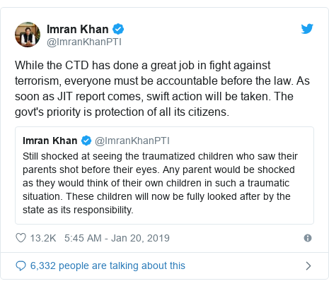 Twitter post by @ImranKhanPTI: While the CTD has done a great job in fight against terrorism, everyone must be accountable before the law. As soon as JIT report comes, swift action will be taken. The govt's priority is protection of all its citizens.