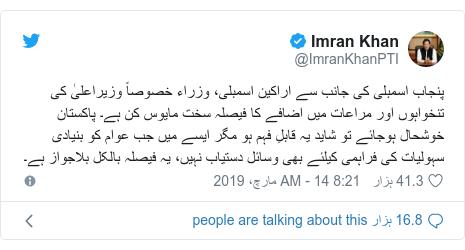 ٹوئٹر پوسٹس @ImranKhanPTI کے حساب سے: پنجاب اسمبلی کی جانب سے اراکین اسمبلی، وزراء خصوصاً وزیراعلیٰ کی تنخواہوں اور مراعات میں اضافے کا فیصلہ سخت مایوس کن ہے۔ پاکستان خوشحال ہوجائے تو شاید یہ قابلِ فہم ہو مگر ایسے میں جب عوام کو بنیادی سہولیات کی فراہمی کیلئے بھی وسائل دستیاب نہیں، یہ فیصلہ بالکل بلاجواز ہے۔