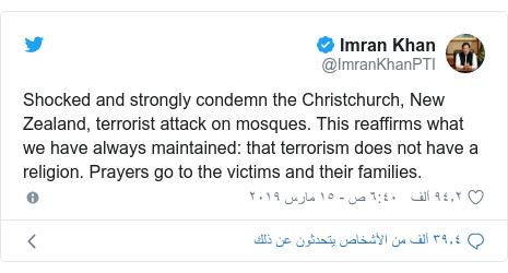 تويتر رسالة بعث بها @ImranKhanPTI: Shocked and strongly condemn the Christchurch, New Zealand, terrorist attack on mosques. This reaffirms what we have always maintained  that terrorism does not have a religion. Prayers go to the victims and their families.