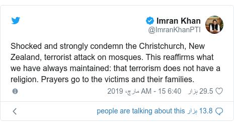 ٹوئٹر پوسٹس @ImranKhanPTI کے حساب سے: Shocked and strongly condemn the Christchurch, New Zealand, terrorist attack on mosques. This reaffirms what we have always maintained  that terrorism does not have a religion. Prayers go to the victims and their families.
