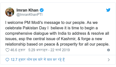 ट्विटर पोस्ट @ImranKhanPTI: I welcome PM Modi's message to our people. As we celebrate Pakistan Day I  believe it is time to begin a comprehensive dialogue with India to address & resolve all issues, esp the central issue of Kashmir, & forge a new relationship based on peace & prosperity for all our people.
