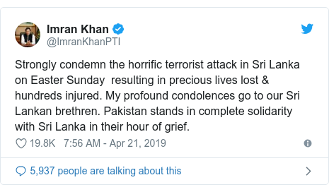 Twitter post by @ImranKhanPTI: Strongly condemn the horrific terrorist attack in Sri Lanka on Easter Sunday  resulting in precious lives lost & hundreds injured. My profound condolences go to our Sri Lankan brethren. Pakistan stands in complete solidarity with Sri Lanka in their hour of grief.