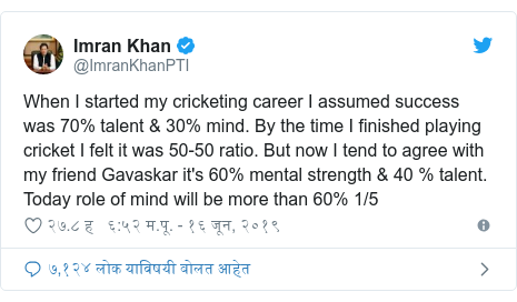 Twitter post by @ImranKhanPTI: When I started my cricketing career I assumed success was 70% talent & 30% mind. By the time I finished playing cricket I felt it was 50-50 ratio. But now I tend to agree with my friend Gavaskar it's 60% mental strength & 40 % talent. Today role of mind will be more than 60% 1/5