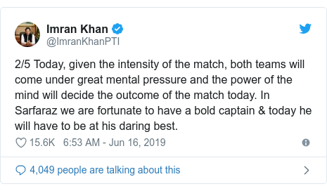 Twitter post by @ImranKhanPTI: 2/5 Today, given the intensity of the match, both teams will come under great mental pressure and the power of the mind will decide the outcome of the match today. In Sarfaraz we are fortunate to have a bold captain & today he will have to be at his daring best.