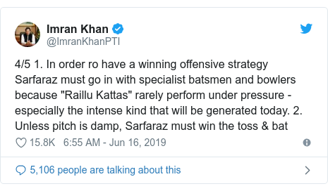 """Twitter post by @ImranKhanPTI: 4/5 1. In order ro have a winning offensive strategy Sarfaraz must go in with specialist batsmen and bowlers because """"Raillu Kattas"""" rarely perform under pressure - especially the intense kind that will be generated today. 2. Unless pitch is damp, Sarfaraz must win the toss & bat"""