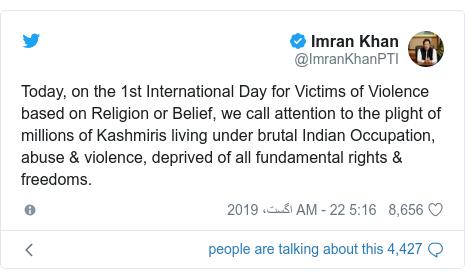 ٹوئٹر پوسٹس @ImranKhanPTI کے حساب سے: Today, on the 1st International Day for Victims of Violence based on Religion or Belief, we call attention to the plight of millions of Kashmiris living under brutal Indian Occupation, abuse & violence, deprived of all fundamental rights & freedoms.