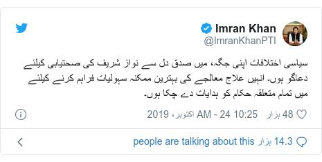 ٹوئٹر پوسٹس @ImranKhanPTI کے حساب سے: سیاسی اختلافات اپنی جگہ، میں صدق دل سے نواز شریف کی صحتیابی کیلئے دعاگو ہوں۔ انہیں علاج معالجے کی بہترین ممکنہ سہولیات فراہم کرنے کیلئے میں تمام متعلقہ حکام کو ہدایات دے چکا ہوں۔
