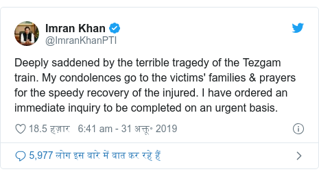 ट्विटर पोस्ट @ImranKhanPTI: Deeply saddened by the terrible tragedy of the Tezgam train. My condolences go to the victims' families & prayers for the speedy recovery of the injured. I have ordered an immediate inquiry to be completed on an urgent basis.