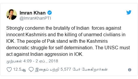 டுவிட்டர் இவரது பதிவு @ImranKhanPTI: Strongly condemn the brutality of Indian  forces against innocent Kashmiris and the killing of unarmed civilians in IOK. The people of Pak stand with the Kashmiris democratic struggle for self determination. The UNSC must act against Indian aggression in IOK.