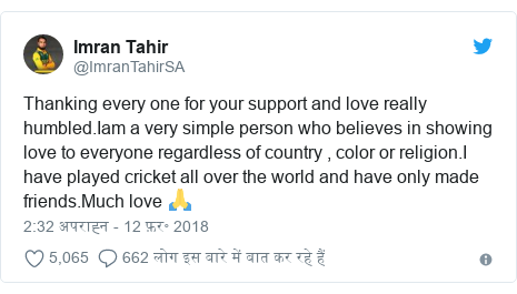 ट्विटर पोस्ट @ImranTahirSA: Thanking every one for your support and love really humbled.Iam a very simple person who believes in showing love to everyone regardless of country , color or religion.I have played cricket all over the world and have only made friends.Much love 🙏