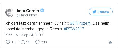 Twitter post by @ImreGrimm: Ich darf kurz daran erinnern  Wir sind #87Prozent. Das heißt  absolute Mehrheit gegen Rechts. #BTW2017