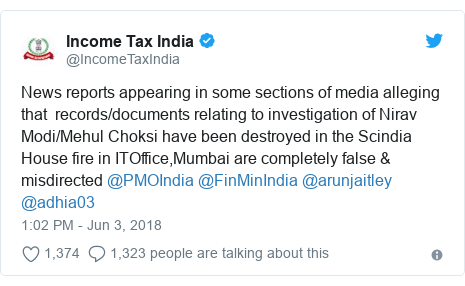 Twitter post by @IncomeTaxIndia: News reports appearing in some sections of media alleging that  records/documents relating to investigation of Nirav Modi/Mehul Choksi have been destroyed in the Scindia House fire in ITOffice,Mumbai are completely false & misdirected @PMOIndia @FinMinIndia @arunjaitley @adhia03