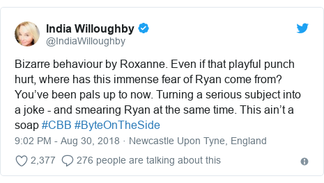 Twitter post by @IndiaWilloughby: Bizarre behaviour by Roxanne. Even if that playful punch hurt, where has this immense fear of Ryan come from? You've been pals up to now. Turning a serious subject into a joke - and smearing Ryan at the same time. This ain't a soap #CBB #ByteOnTheSide