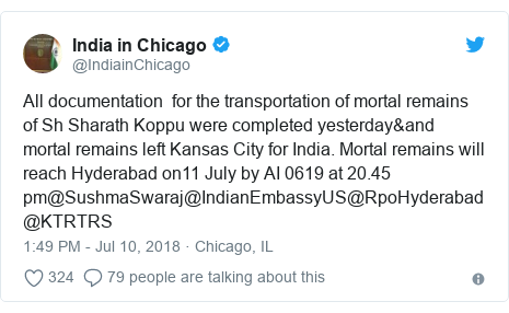 Twitter post by @IndiainChicago: All documentation  for the transportation of mortal remains of Sh Sharath Koppu were completed yesterday&and mortal remains left Kansas City for India. Mortal remains will reach Hyderabad on11 July by AI 0619 at 20.45 pm@SushmaSwaraj@IndianEmbassyUS@RpoHyderabad@KTRTRS