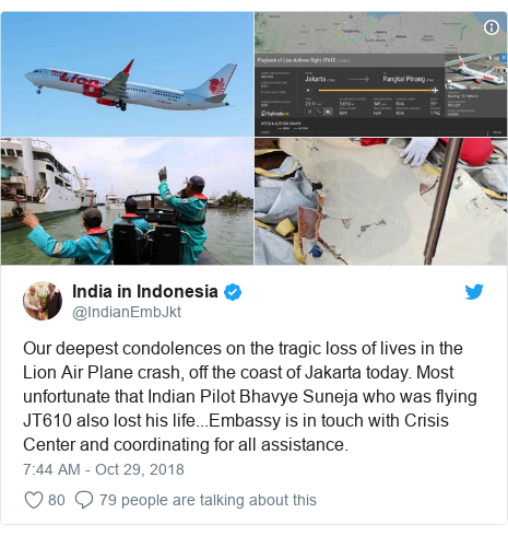 Twitter post by @IndianEmbJkt: Our deepest condolences on the tragic loss of lives in the Lion Air Plane crash, off the coast of Jakarta today. Most unfortunate that Indian Pilot Bhavye Suneja who was flying JT610 also lost his life...Embassy is in touch with Crisis Center and coordinating for all assistance.