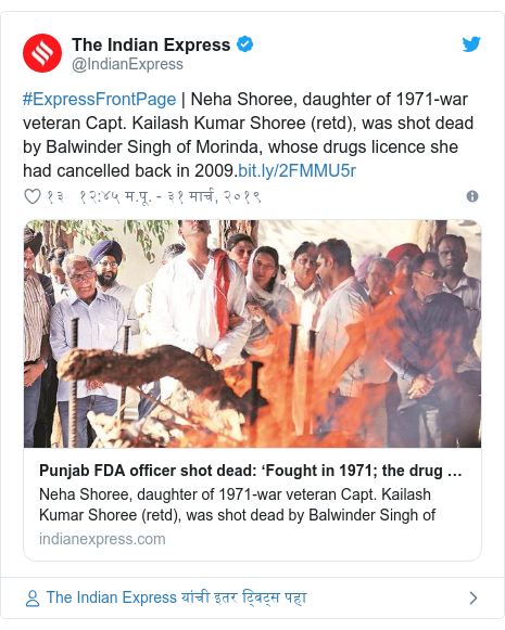 Twitter post by @IndianExpress: #ExpressFrontPage | Neha Shoree, daughter of 1971-war veteran Capt. Kailash Kumar Shoree (retd), was shot dead by Balwinder Singh of Morinda, whose drugs licence she had cancelled back in 2009.