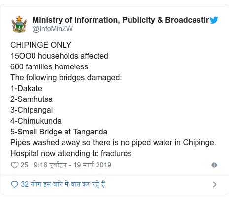 ट्विटर पोस्ट @InfoMinZW: CHIPINGE ONLY15OO0 households affected600 families homelessThe following bridges damaged 1-Dakate2-Samhutsa3-Chipangai4-Chimukunda5-Small Bridge at TangandaPipes washed away so there is no piped water in Chipinge.Hospital now attending to fractures
