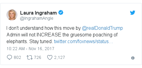 Twitter post by @IngrahamAngle: I don't understand how this move by @realDonaldTrump Admin will not INCREASE the gruesome poaching of elephants. Stay tuned.