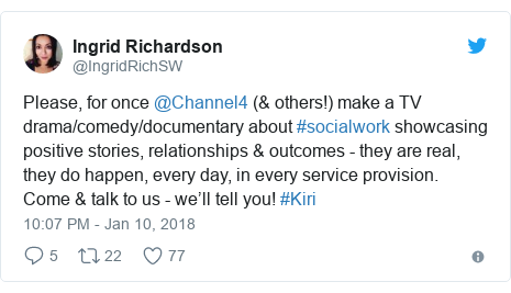 Twitter post by @IngridRichSW: Please, for once @Channel4 (& others!) make a TV drama/comedy/documentary about #socialwork showcasing positive stories, relationships & outcomes - they are real, they do happen, every day, in every service provision. Come & talk to us - we'll tell you! #Kiri