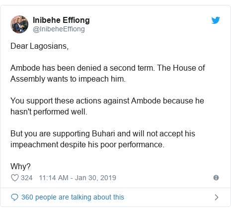 Twitter post by @InibeheEffiong: Dear Lagosians,Ambode has been denied a second term. The House of Assembly wants to impeach him. You support these actions against Ambode because he hasn't performed well.But you are supporting Buhari and will not accept his impeachment despite his poor performance.Why?