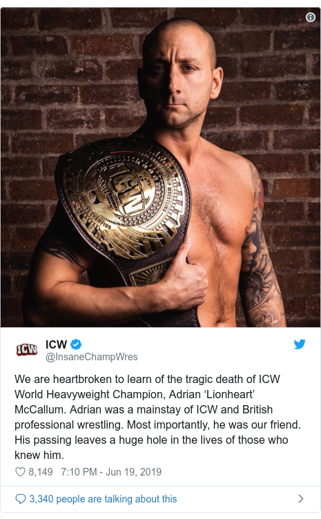 Twitter post by @InsaneChampWres: We are heartbroken to learn of the tragic death of ICW World Heavyweight Champion, Adrian 'Lionheart' McCallum. Adrian was a mainstay of ICW and British professional wrestling. Most importantly, he was our friend. His passing leaves a huge hole in the lives of those who knew him.